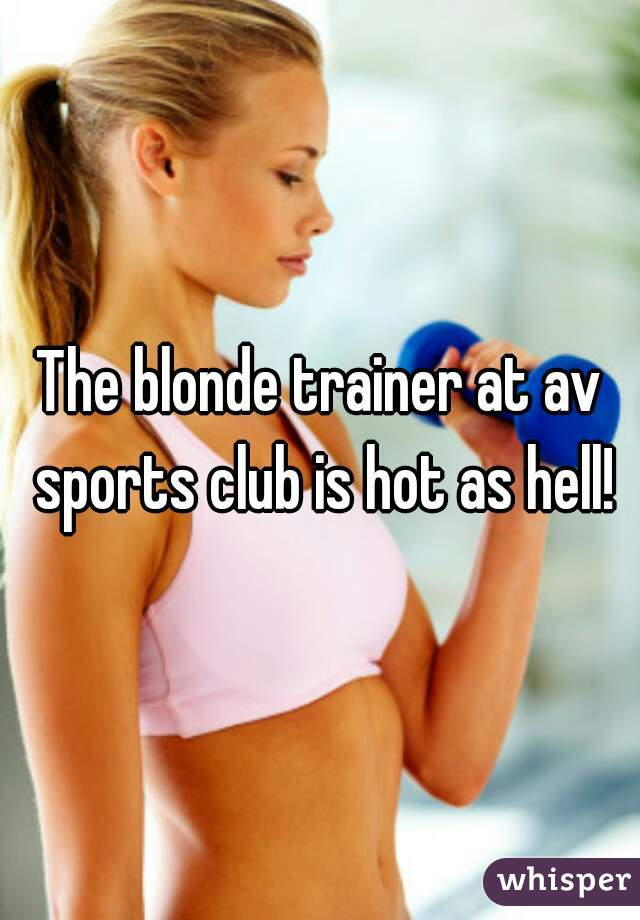 The blonde trainer at av sports club is hot as hell!