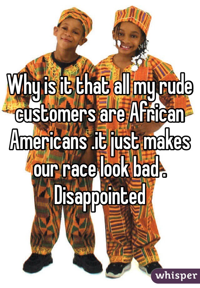 Why is it that all my rude customers are African Americans .it just makes our race look bad . Disappointed