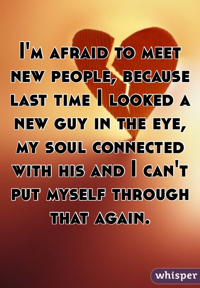 I'm afraid to meet new people, because last time I looked a new guy in the eye, my soul connected with his and I can't put myself through that again.
