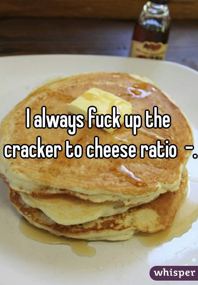 I always fuck up the cracker to cheese ratio  -.-