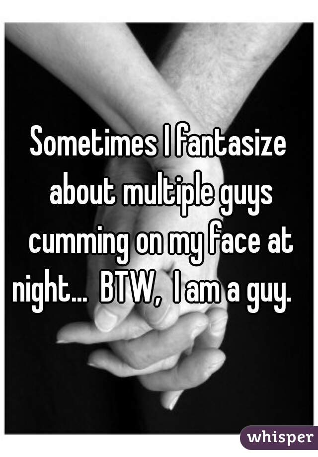 Sometimes I fantasize about multiple guys cumming on my face at night...  BTW,  I am a guy.