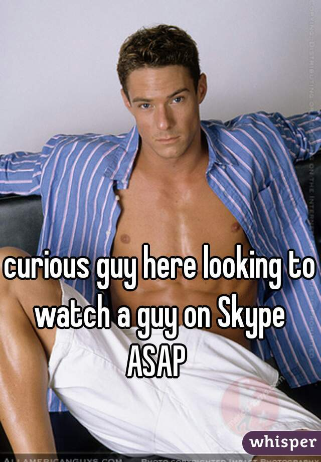 curious guy here looking to watch a guy on Skype  ASAP