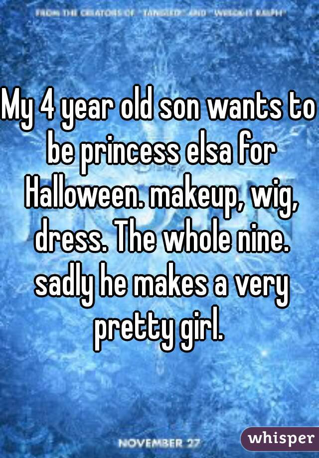 My 4 year old son wants to be princess elsa for Halloween. makeup, wig, dress. The whole nine. sadly he makes a very pretty girl.