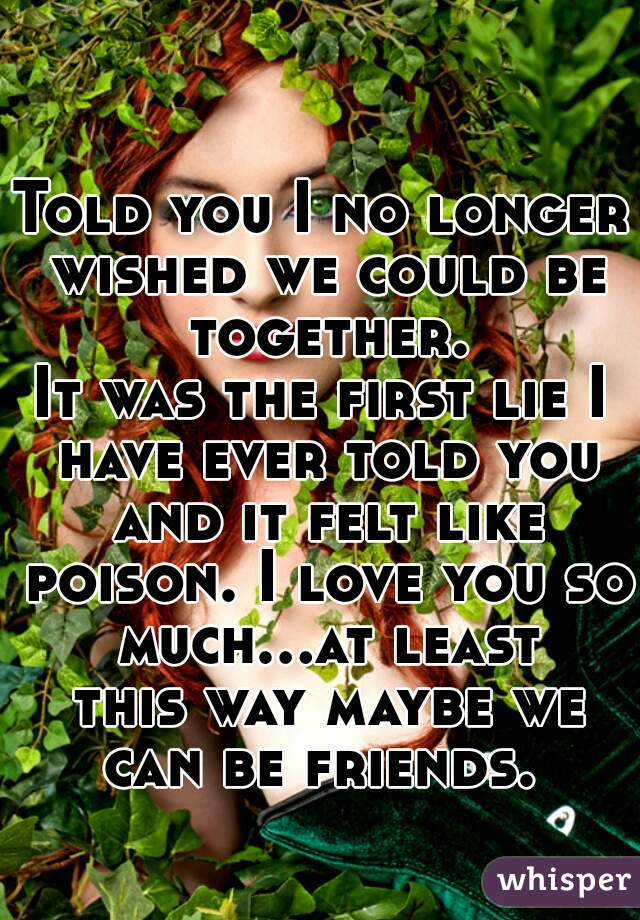 Told you I no longer wished we could be together.  It was the first lie I have ever told you and it felt like poison. I love you so much...at least this way maybe we can be friends.