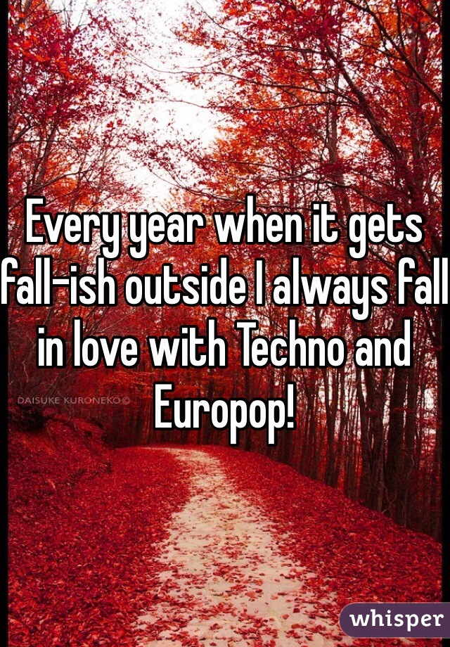 Every year when it gets fall-ish outside I always fall in love with Techno and Europop!
