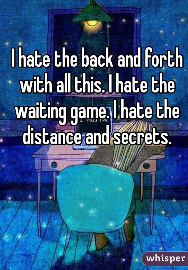 I hate the back and forth with all this. I hate the waiting game. I hate the distance and secrets.