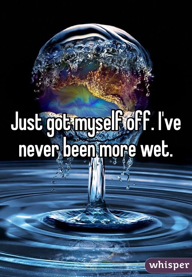 Just got myself off. I've never been more wet.