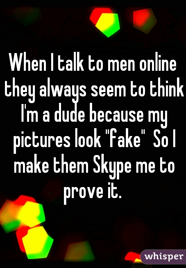 "When I talk to men online they always seem to think I'm a dude because my pictures look ""fake""  So I make them Skype me to prove it."