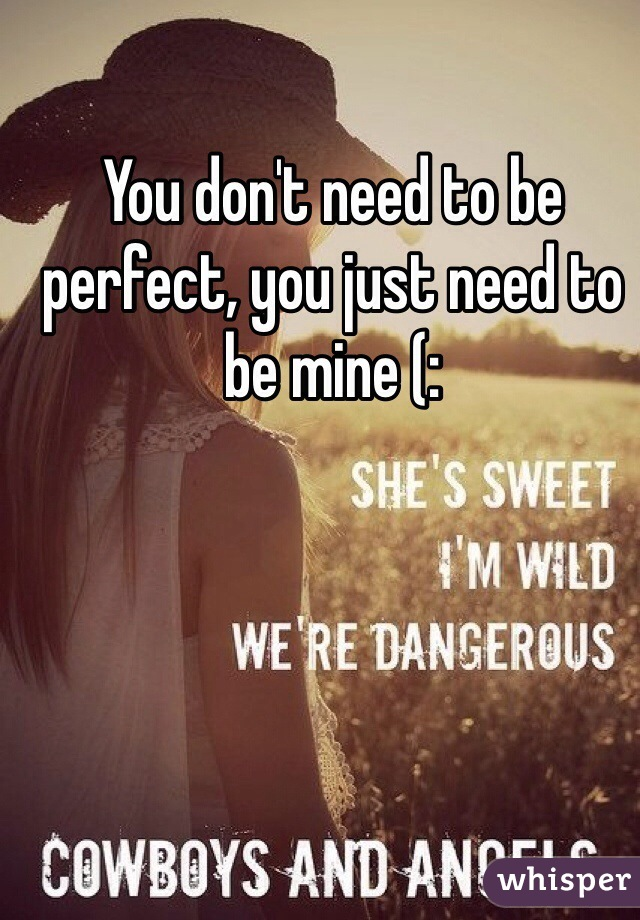 You don't need to be perfect, you just need to be mine (: