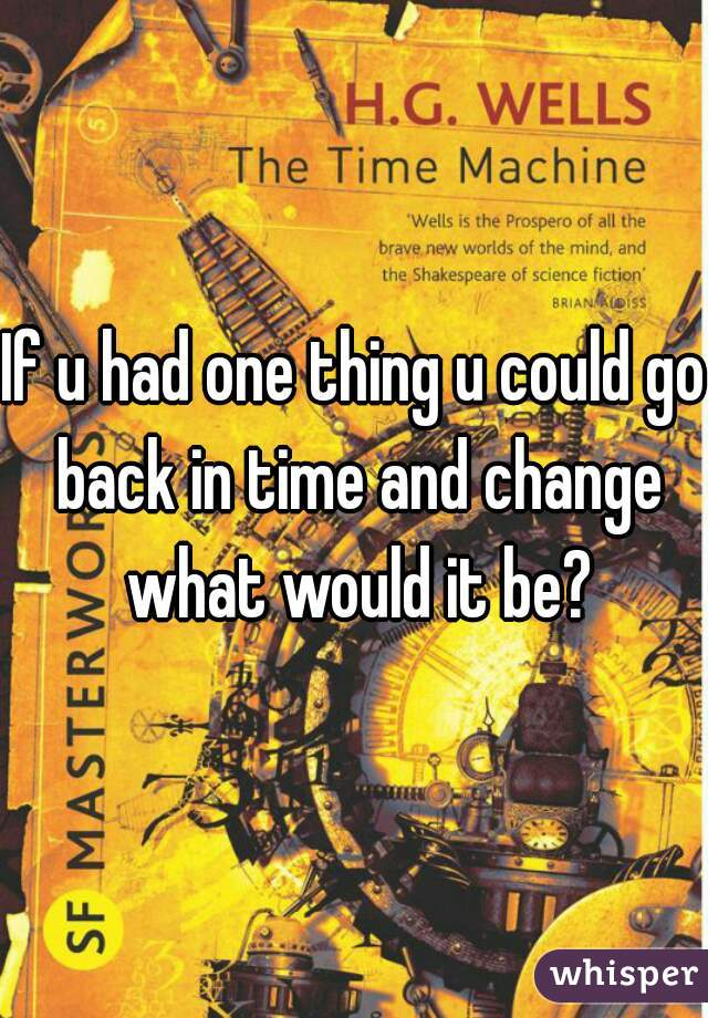 If u had one thing u could go back in time and change what would it be?