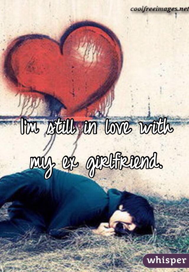 I'm still in love with my ex girlfriend.
