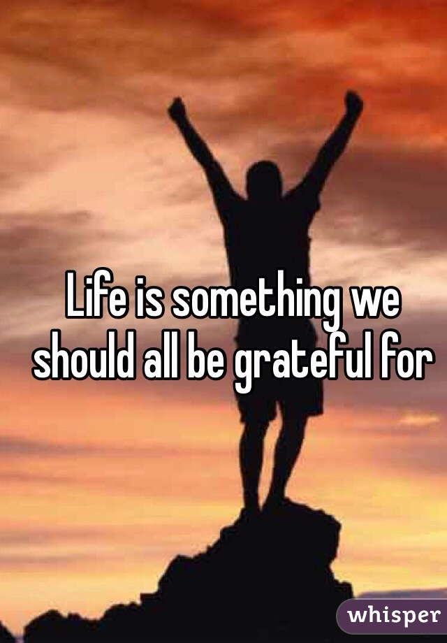 Life is something we should all be grateful for