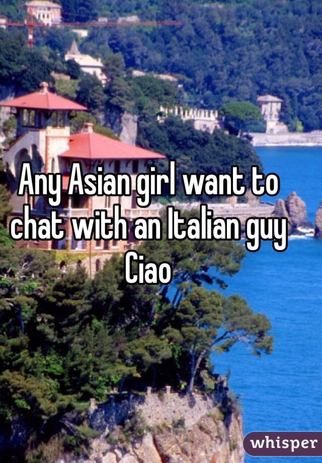 Any Asian girl want to chat with an Italian guy Ciao