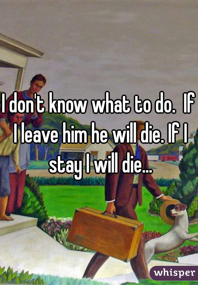 I don't know what to do.  If I leave him he will die. If I stay I will die...