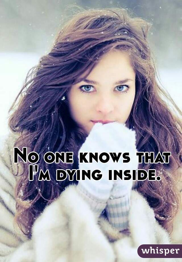 No one knows that I'm dying inside.