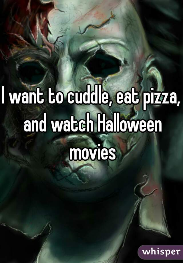 I want to cuddle, eat pizza, and watch Halloween movies