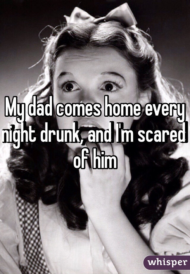 My dad comes home every night drunk, and I'm scared of him
