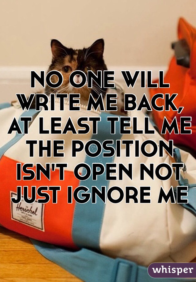 NO ONE WILL WRITE ME BACK, AT LEAST TELL ME THE POSITION ISN'T OPEN NOT JUST IGNORE ME