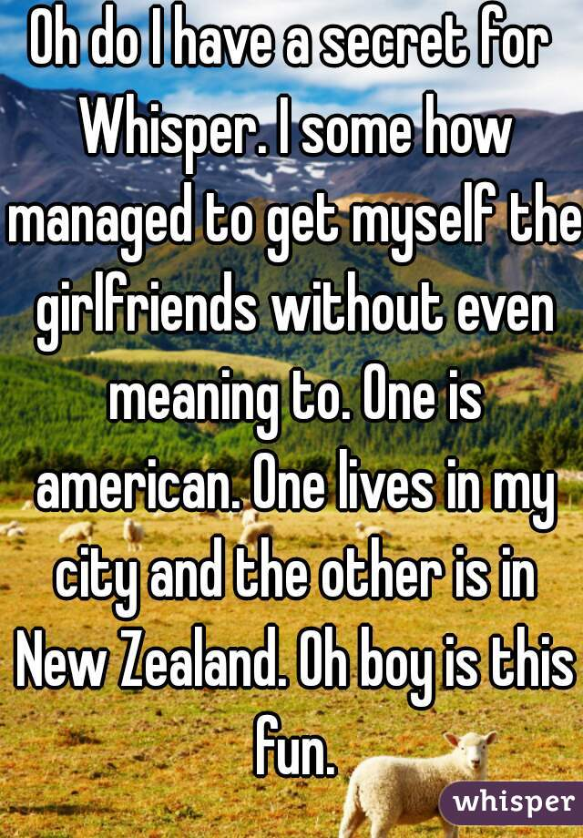Oh do I have a secret for Whisper. I some how managed to get myself the girlfriends without even meaning to. One is american. One lives in my city and the other is in New Zealand. Oh boy is this fun.