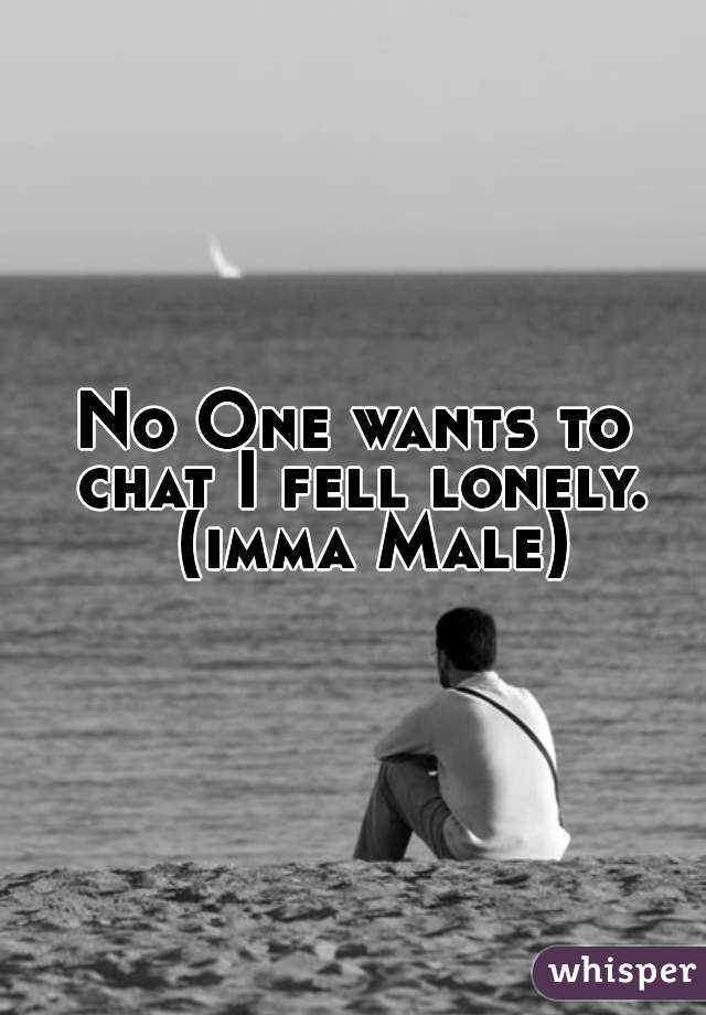 No One wants to chat I fell lonely.      (imma Male)