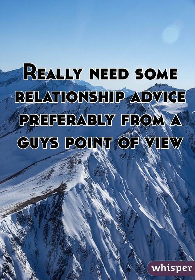 Really need some relationship advice preferably from a guys point of view