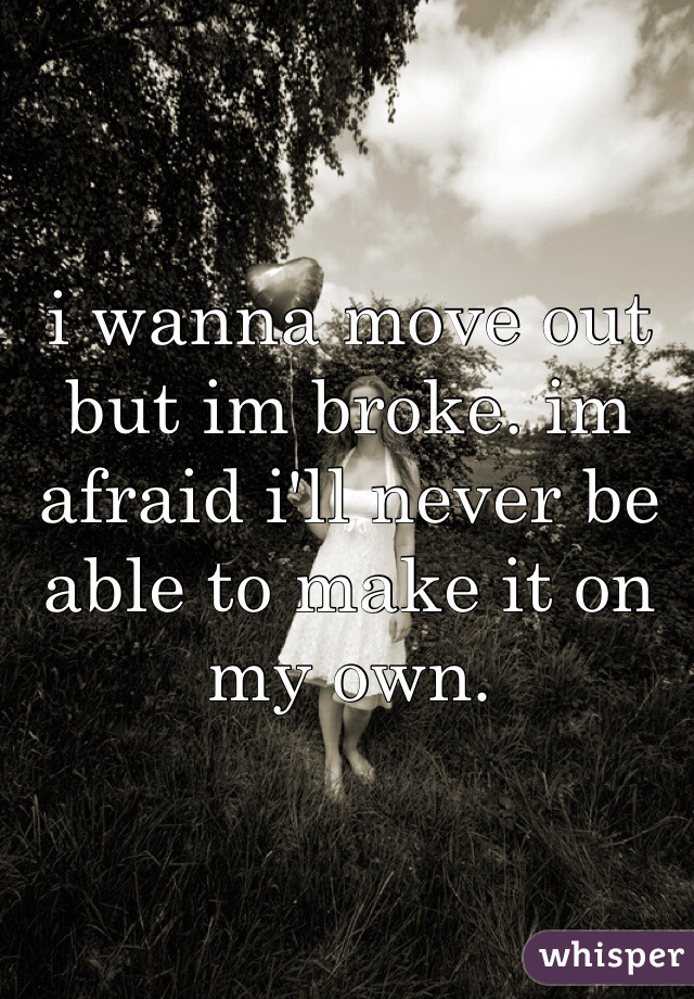 i wanna move out but im broke. im afraid i'll never be able to make it on my own.