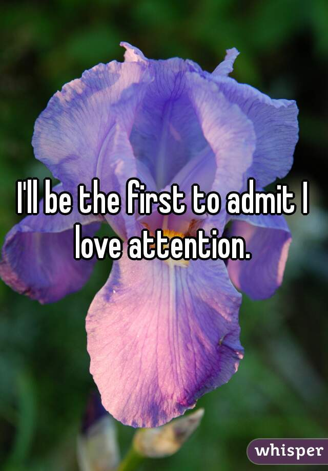 I'll be the first to admit I love attention.