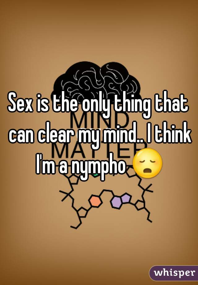 Sex is the only thing that can clear my mind.. I think I'm a nympho 😳