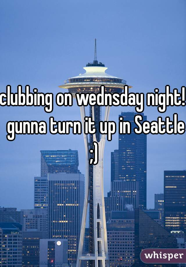clubbing on wednsday night!  gunna turn it up in Seattle ;)