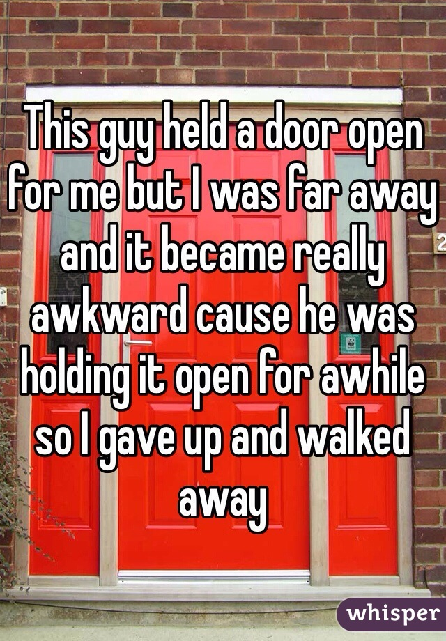 This guy held a door open for me but I was far away and it became really awkward cause he was holding it open for awhile so I gave up and walked away