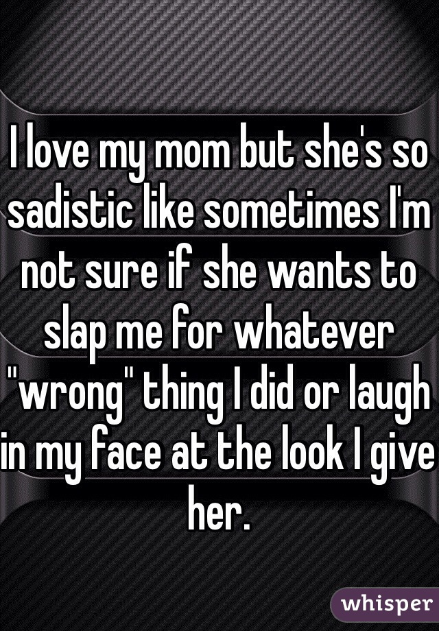 """I love my mom but she's so sadistic like sometimes I'm not sure if she wants to slap me for whatever """"wrong"""" thing I did or laugh in my face at the look I give her."""