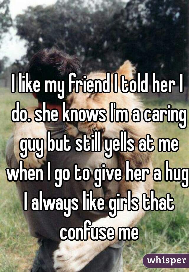 I like my friend I told her I do. she knows I'm a caring guy but still yells at me when I go to give her a hug. I always like girls that confuse me