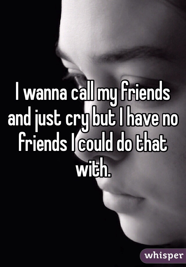 I wanna call my friends and just cry but I have no friends I could do that with.