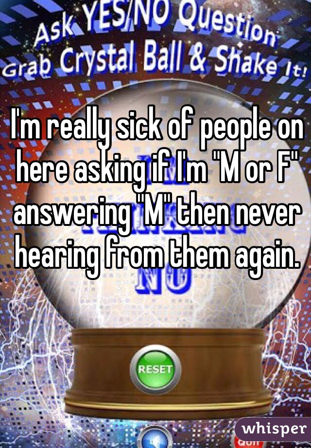 """I'm really sick of people on here asking if I'm """"M or F"""" answering """"M"""" then never hearing from them again."""