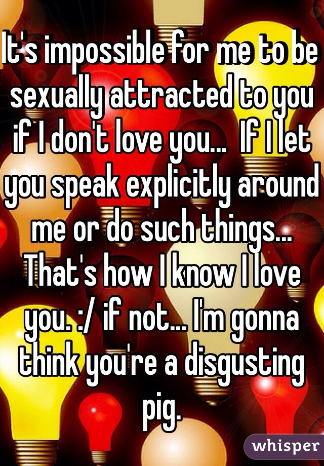 It's impossible for me to be sexually attracted to you if I don't love you...  If I let you speak explicitly around me or do such things... That's how I know I love you. :/ if not... I'm gonna think you're a disgusting pig.