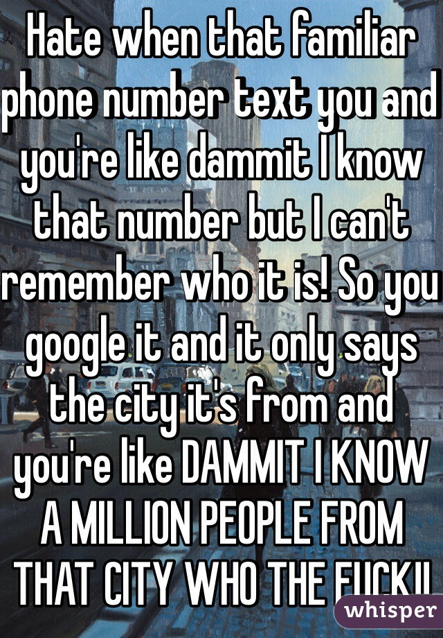 Hate when that familiar phone number text you and you're like dammit I know that number but I can't remember who it is! So you google it and it only says the city it's from and you're like DAMMIT I KNOW A MILLION PEOPLE FROM THAT CITY WHO THE FUCK!!
