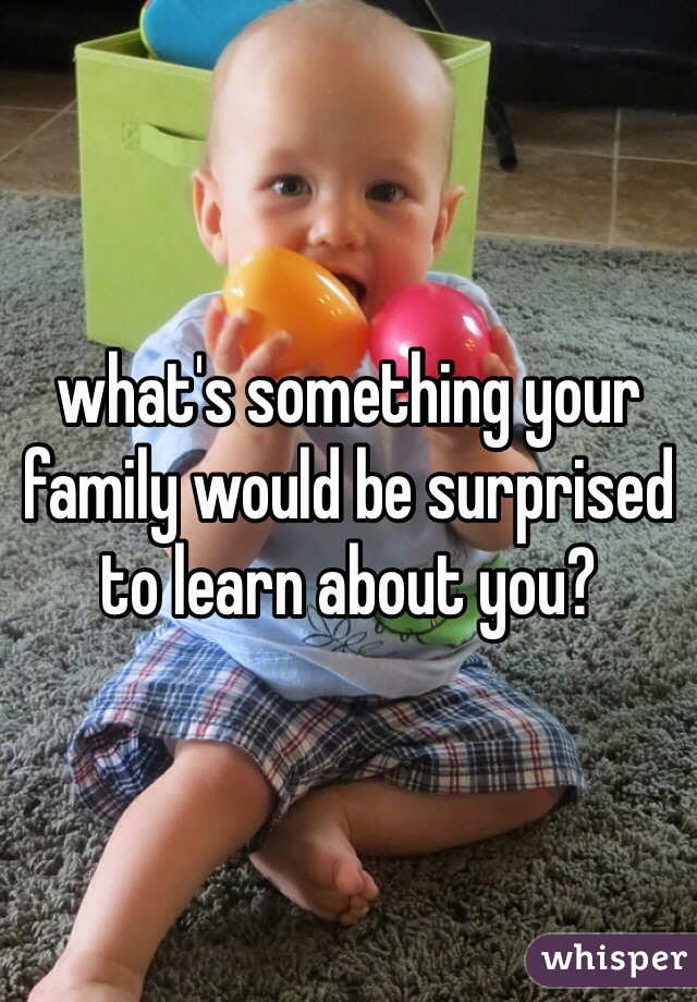 what's something your family would be surprised to learn about you?