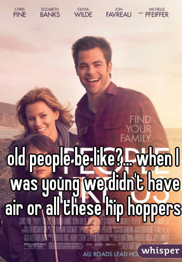 old people be like?... when I was young we didn't have air or all these hip hoppers