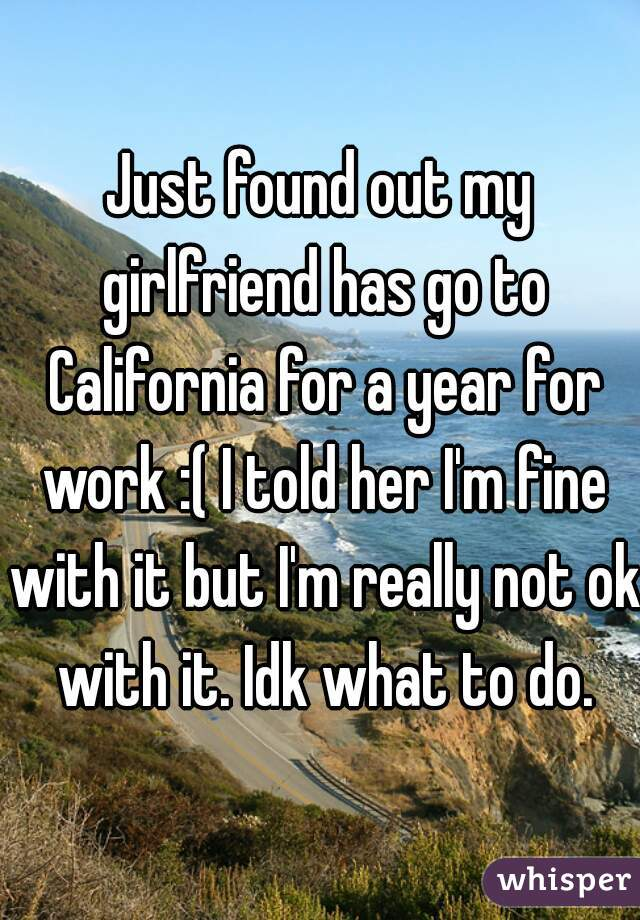 Just found out my girlfriend has go to California for a year for work :( I told her I'm fine with it but I'm really not ok with it. Idk what to do.
