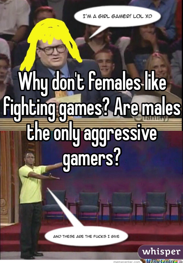 Why don't females like fighting games? Are males the only aggressive gamers?