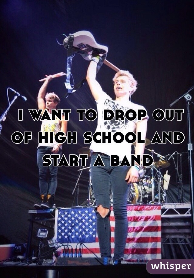i want to drop out of high school and start a band