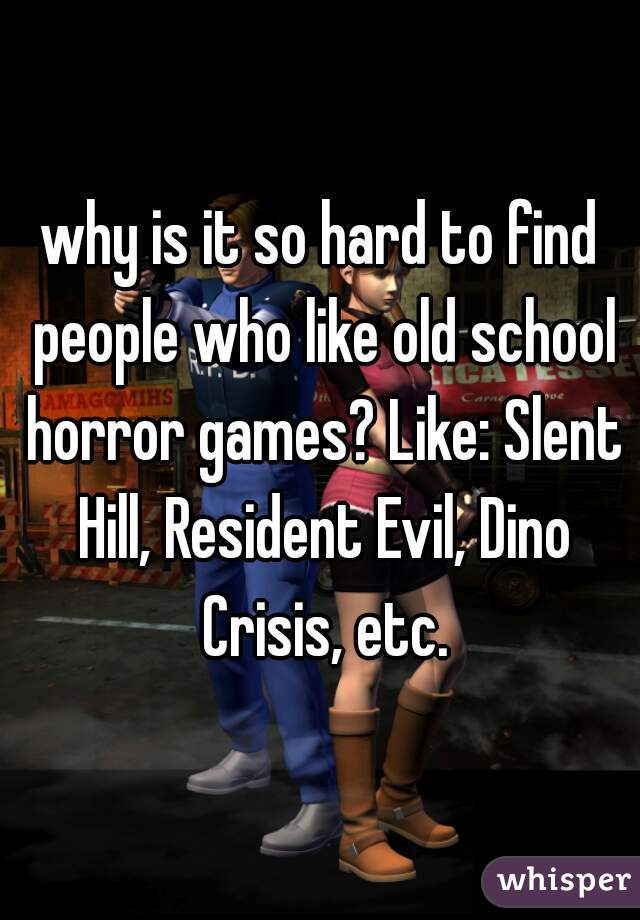 why is it so hard to find people who like old school horror games? Like: Slent Hill, Resident Evil, Dino Crisis, etc.