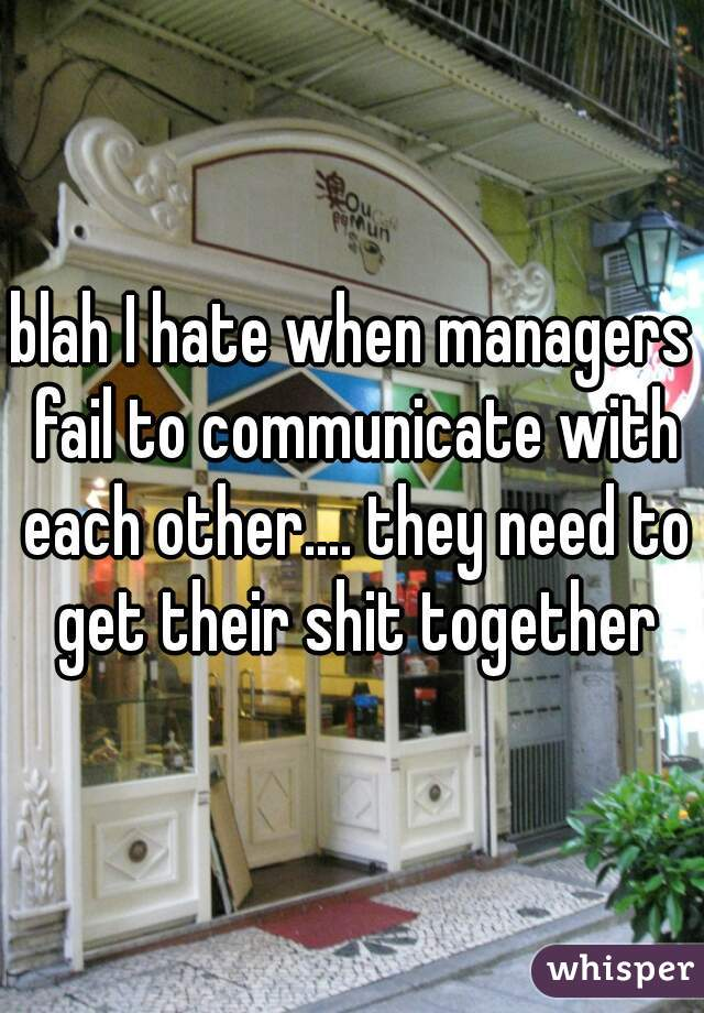 blah I hate when managers fail to communicate with each other.... they need to get their shit together