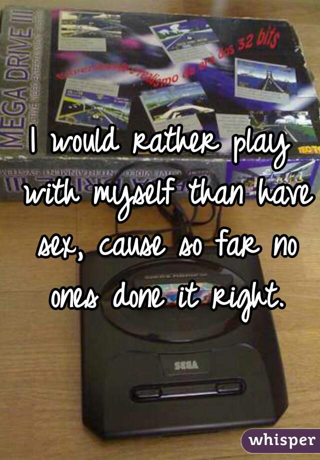 I would rather play with myself than have sex, cause so far no ones done it right.