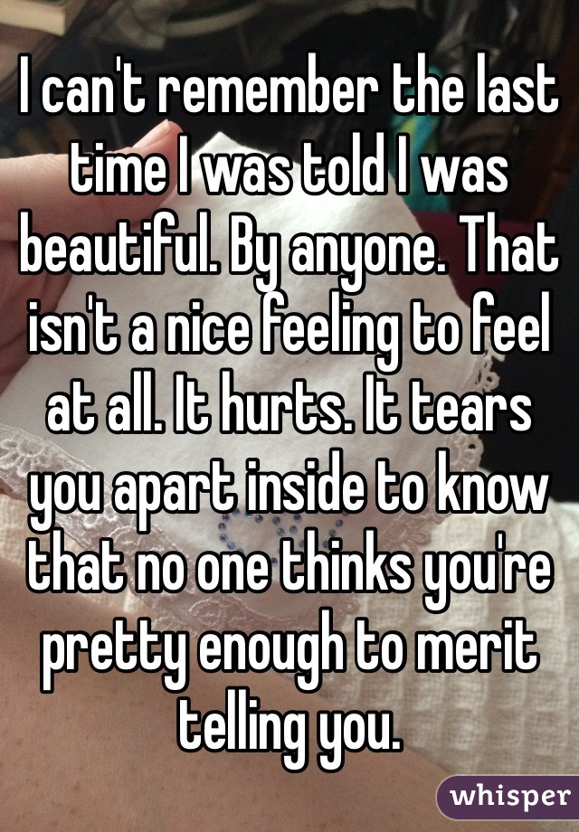 I can't remember the last time I was told I was beautiful. By anyone. That isn't a nice feeling to feel at all. It hurts. It tears you apart inside to know that no one thinks you're pretty enough to merit telling you.