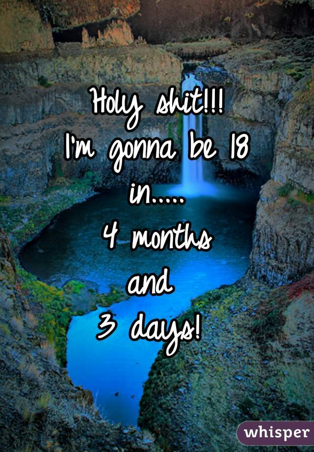 Holy shit!!!  I'm gonna be 18  in.....  4 months  and  3 days!