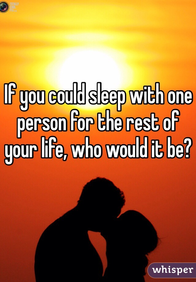 If you could sleep with one person for the rest of your life, who would it be?