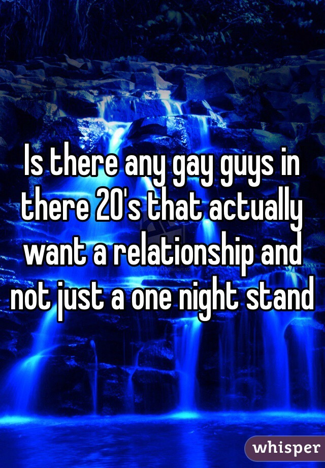 Is there any gay guys in there 20's that actually want a relationship and not just a one night stand