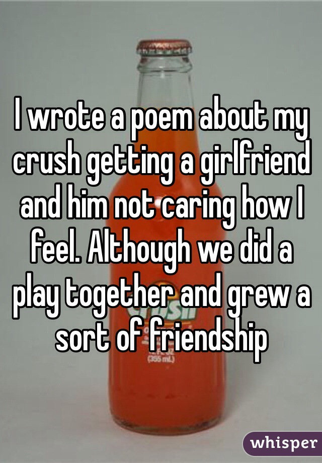 I wrote a poem about my crush getting a girlfriend and him not caring how I feel. Although we did a play together and grew a sort of friendship