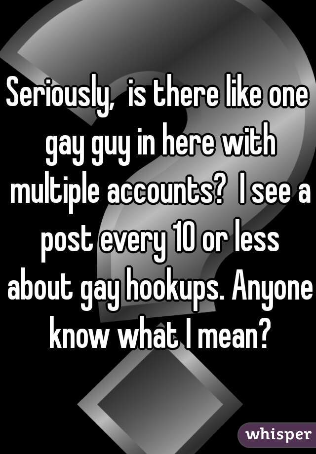 Seriously,  is there like one gay guy in here with multiple accounts?  I see a post every 10 or less about gay hookups. Anyone know what I mean?